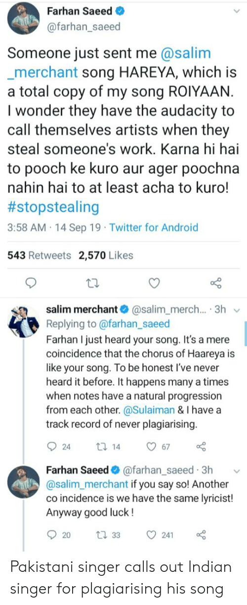 Android, Twitter, and Work: Farhan Saeed  @farhan_saeed  Someone just sent me @salim  merchant song HAREYA, which is  a total copy of my song ROIYAAN.  I wonder they have the audacity to  call themselves artists when they  steal someone's work. Karna hi hai  to pooch ke kuro aur ager poochna  nahin hai to at least acha to kuro!  #stopstealing  3:58 AM 14 Sep 19 Twitter for Android  543 Retweets 2,570 Likes  salim merchant @salim_merch... 3h  Replying to @farhan_saeed  Farhan I just heard your song. It's a mere  coincidence that the chorus of Haareya is  like your song. To be honest I've never  heard it before. It happens many a times  when notes have a natural progression  from each other. @Sulaiman & I have a  track record of never plagiarising.  67  ti 14  24  Farhan Saeed @farhan_saeed 3h  @salim_merchant if you say so! Another  co incidence is we have the same lyricist!  Anyway good luck!  241  t 33  20 Pakistani singer calls out Indian singer for plagiarising his song