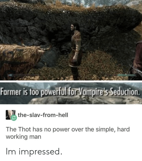 Thot, Power, and Powerful: Farmer is too powerful forVampire's Seduction  the-slav-from-hell  The Thot has no power over the simple, hard  working man Im impressed.