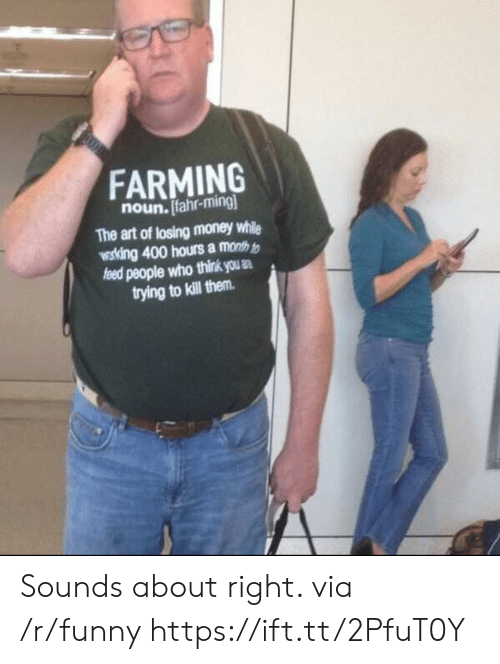ming: FARMING  noun. Ifahr-ming  The art of losing money while  wosking 400 hours a month t  people who think us .  trying to kill them Sounds about right. via /r/funny https://ift.tt/2PfuT0Y
