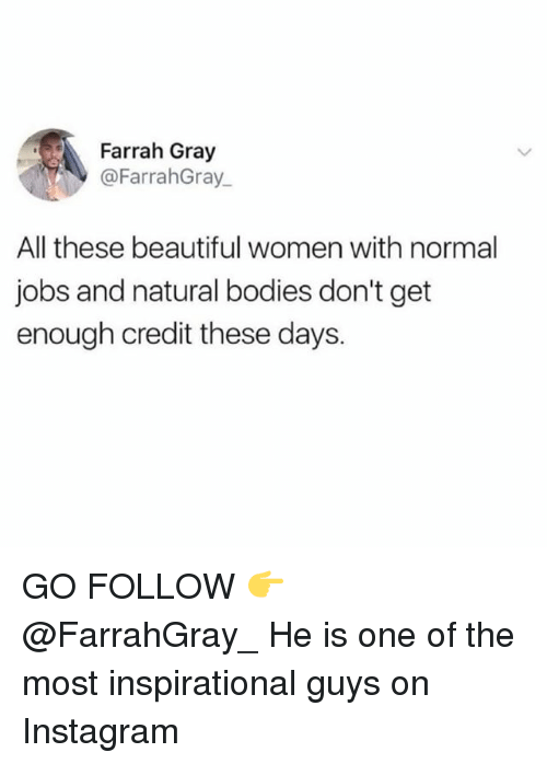 Beautiful, Bodies , and Instagram: Farrah Gray  @FarrahGray  All these beautiful women with normal  jobs and natural bodies don't get  enough credit these days. GO FOLLOW 👉 @FarrahGray_ He is one of the most inspirational guys on Instagram