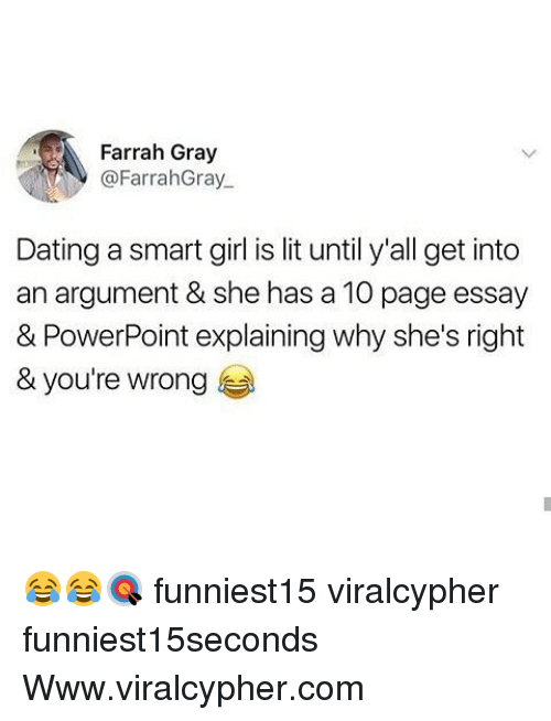 Dating, Funny, and Lit: Farrah Gray  @FarrahGray  Dating a smart girl is lit until y'all get into  an argument & she has a 10 page essay  & PowerPoint explaining why she's right  & you're wrong 😂😂🎯 funniest15 viralcypher funniest15seconds Www.viralcypher.com
