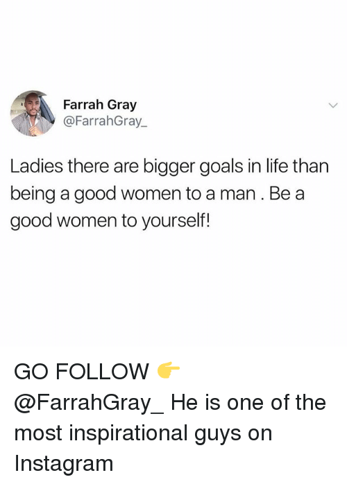 Goals In Life: Farrah Gray  @FarrahGray.  Ladies there are bigger goals in life than  being a good women to a man. Be a  good women to yourself! GO FOLLOW 👉 @FarrahGray_ He is one of the most inspirational guys on Instagram