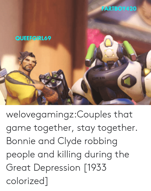 Great Depression: FARTBOY420  QUEEEGIRL69 welovegamingz:Couples that game together, stay together.   Bonnie and Clyde robbing people and killingduring the Great Depression [1933 colorized]