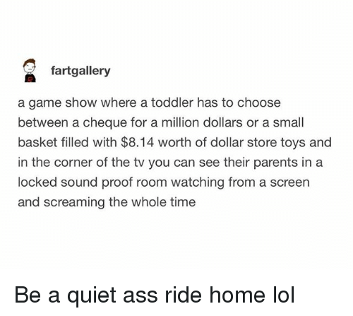 Dollar Store: fartgallery  a game show where a toddler has to choose  between a cheque for a million dollars or a small  basket filled with $8.14 worth of dollar store toys and  in the corner of the tv you can see their parents in a  locked sound proof room watching from a screen  and screaming the whole time Be a quiet ass ride home lol