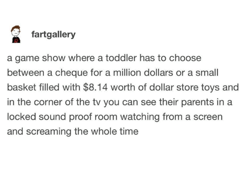 Dollar Store: fartgallery  a game show where a toddler has to choose  between a cheque for a million dollars or a small  basket filled with $8.14 worth of dollar store toys and  in the corner of the tv you can see their parents in a  locked sound proof room watching from a screen  and screaming the whole time