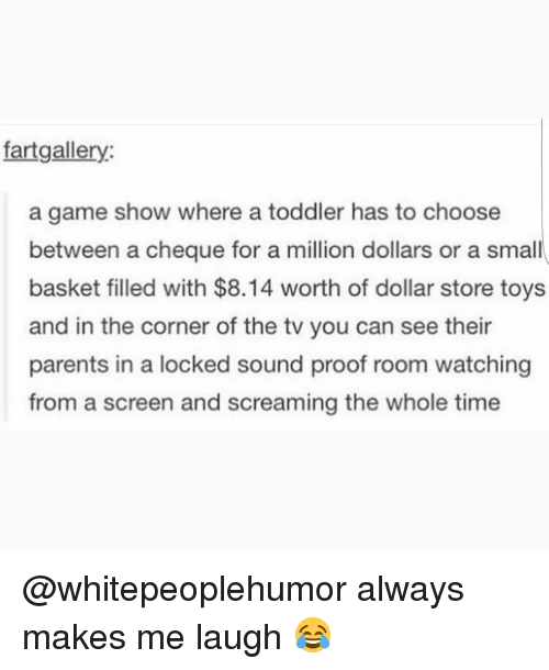 Dollar Store: fartgallery:  a game show where a toddler has to choose  between a cheque for a million dollars or a small  basket filled with $8.14 worth of dollar store toys  and in the corner of the tv you can see their  parents in a locked sound proof room watching  from a screen and screaming the whole time @whitepeoplehumor always makes me laugh 😂