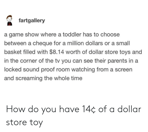 Dollar Store: fartgallery  a game show where a toddler has to choose  between a cheque for a million dollars or a small  basket filled with $8.14 worth of dollar store toys and  in the corner of the tv you can see their parents in a  locked sound proof room watching from a screen  and screaming the whole time How do you have 14¢ of a dollar store toy