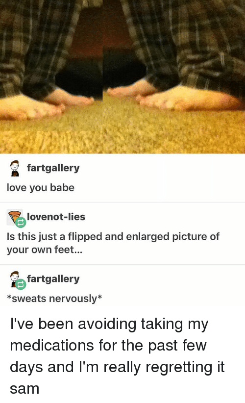 love you babe: fartgallery  love you babe  lovenot-lies  Is this just a flipped and enlarged picture of  your own feet...  fartgallery  *sweats nervously* I've been avoiding taking my medications for the past few days and I'm really regretting it ≪sam≫