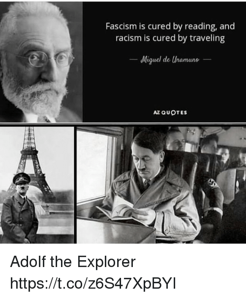 Racism, Miguel, and Quotes: Fascism is cured by reading, and  racism is cured by traveling  Miguel de Unamuno  el cle  AZ QUOTES Adolf the Explorer https://t.co/z6S47XpBYI