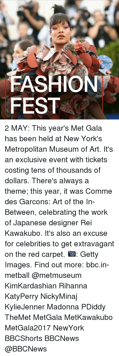 extravagant: FASHION  FEST 2 MAY: This year's Met Gala has been held at New York's Metropolitan Museum of Art. It's an exclusive event with tickets costing tens of thousands of dollars. There's always a theme; this year, it was Comme des Garcons: Art of the In-Between, celebrating the work of Japanese designer Rei Kawakubo. It's also an excuse for celebrities to get extravagant on the red carpet. 📷: Getty Images. Find out more: bbc.in-metball @metmuseum KimKardashian Rihanna KatyPerry NickyMinaj KylieJenner Madonna PDiddy TheMet MetGala MetKawakubo MetGala2017 NewYork BBCShorts BBCNews @BBCNews