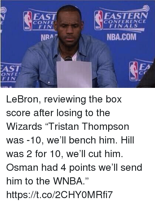 "Finals, Nba, and Sports: FAST  CONFE  EASTERN  CONFERENCE  FINALS  NRA7  NBA.COM  AST  ONFE  FIN  EA  cr LeBron, reviewing the box score after losing to the Wizards  ""Tristan Thompson was -10, we'll bench him. Hill was 2 for 10, we'll cut him. Osman had 4 points we'll send him to the WNBA."" https://t.co/2CHY0MRfi7"
