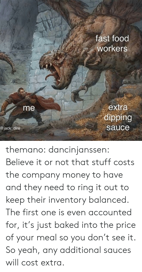 dire: fast food  workers  extra  dipping  me  @jack dire  sauce themano:  dancinjanssen:  Believe it or not that stuff costs the company money to have and they need to ring it out to keep their inventory balanced. The first one is even accounted for, it's just baked into the price of your meal so you don't see it. So yeah, any additional sauces will cost extra.