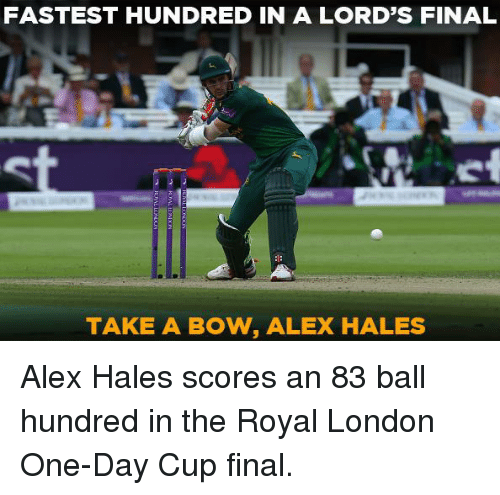 Memes, London, and 🤖: FASTEST HUNDRED IN A LORD'S FINAL  TAKE A BOW, ALEX HALES Alex Hales scores an 83 ball hundred in the Royal London One-Day Cup final.