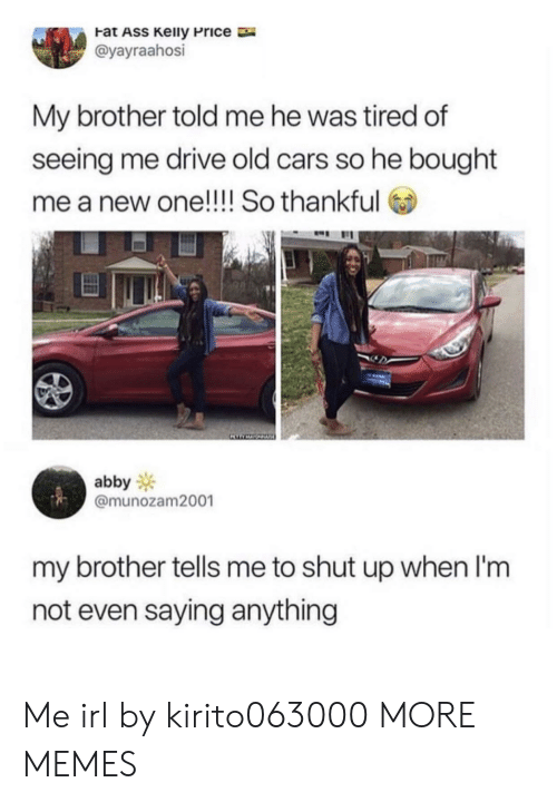 Ass, Cars, and Dank: Fat ASS Keily Price  @yayraahosi  My brother told me he was tired of  seeing me drive old cars so he bought  me a new one!!!! So thankful  abby  @munozam2001  my brother tells me to shut up when I'm  not even saying anything Me irl by kirito063000 MORE MEMES
