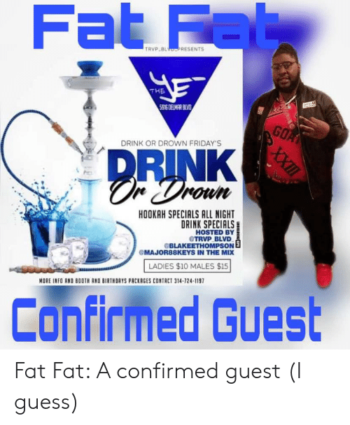 Guess, Hookah, and Fat: Fat Fab  TRVP BL DPRESENTS  THE  5916 DELMAR BLVD  a  GOA  DRINK OR DROWN FRIDAY'S  DRINK  unow  HOOKAH SPECIALS ALL NIGHT  DRINK SPECIALS  HOSTED BY  @TRVP BLVD  BLAKEETHOMPSON E  MAJOR88KEYS IN THE MIX  LADIES $10 MALES $15  MORE INFO AND BOOTH RND BIRTHDAYS PACKRGES CONTACT 314-724-1197  Confirmed Guest  XXII Fat Fat: A confirmed guest (I guess)
