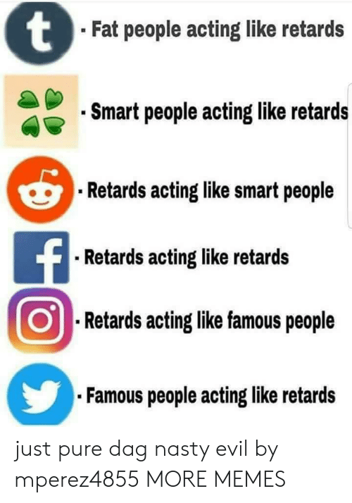 Dank, Memes, and Nasty: Fat people acting like retards  Smart people acting like retards  Retards acting like smart people  Retards acting like retards  .Retards aoting like famous people  Famous people acting like retards just pure dag nasty evil by mperez4855 MORE MEMES