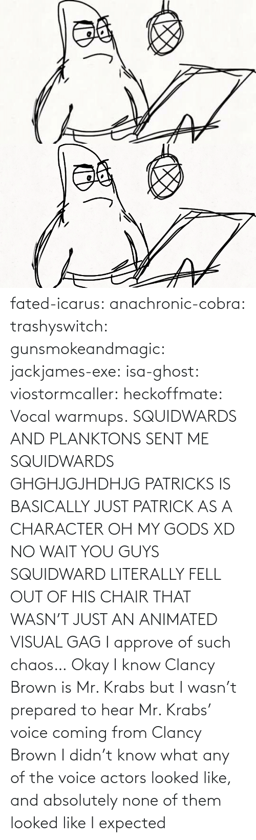 what: fated-icarus:  anachronic-cobra: trashyswitch:  gunsmokeandmagic:  jackjames-exe:  isa-ghost:   viostormcaller:  heckoffmate: Vocal warmups. SQUIDWARDS AND PLANKTONS SENT ME  SQUIDWARDS GHGHJGJHDHJG   PATRICKS IS BASICALLY JUST PATRICK AS A CHARACTER OH MY GODS XD   NO WAIT YOU GUYS SQUIDWARD LITERALLY FELL OUT OF HIS CHAIR THAT WASN'T JUST AN ANIMATED VISUAL GAG    I approve of such chaos…    Okay I know Clancy Brown is Mr. Krabs but I wasn't prepared to hear Mr. Krabs' voice coming from Clancy Brown    I didn't know what any of the voice actors looked like, and absolutely none of them looked like I expected