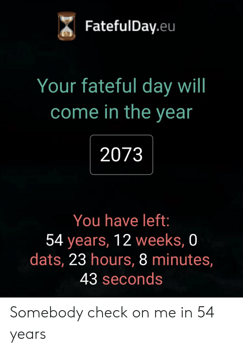 Day, Will, and Check: FatefulDay.eu  Your fateful day will  come in the year  2073  You have left:  54 years, 12 weeks, 0  dats, 23 hours, 8 minutes,  43 seconds Somebody check on me in 54 years