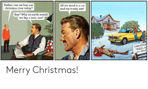 Christmas, Memes, and Christmas Tree: Father, can we buy our  christmas tree today?  All we need is a car  and my trusty axe!  Buy? Why on earth would  we buy a tree, son?  CHRISTMA  TREES FO  SALE Merry Christmas!