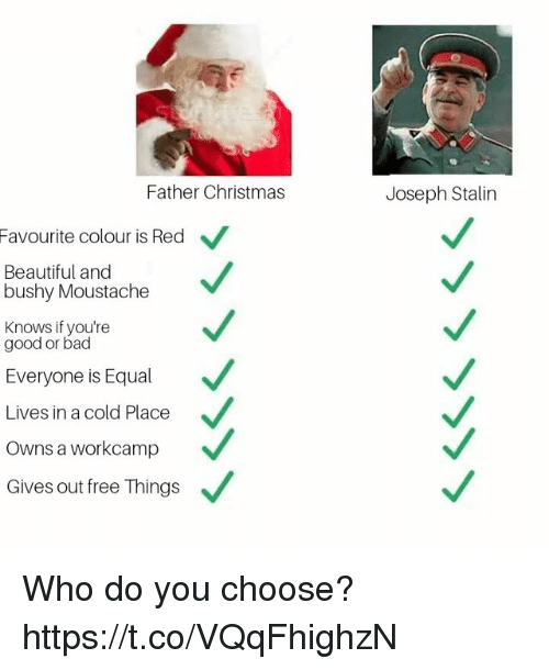 moustache: Father Christmas  Joseph Stalin  Favourite colour is Red  Beautiful and  bushy Moustache  Knows if you're  good or bad  Everyone is Equal  Lives in a cold Place  Owns a workcamp  Gives out free Things Who do you choose? https://t.co/VQqFhighzN