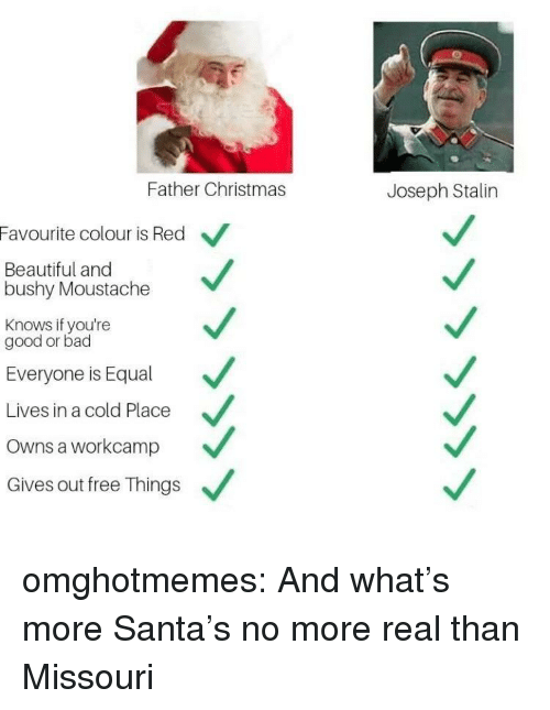 Bad, Beautiful, and Christmas: Father Christmas  Joseph Stalin  Favourite colour is Red  Beautiful and  bushy Moustache  Knows if you're  good or bad  Everyone is Equal  Lives in a cold Place  Owns a workcamp  Gives out free Things omghotmemes:  And what's more Santa's no more real than Missouri