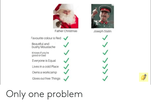 Bad, Beautiful, and Christmas: Father Christmas  Joseph Stalin  Favourite colour is Red  Beautiful and  bushy Moustache  Knows if you're  good or bad  Everyone is Equal  Lives in a cold Place  Owns a workcamp  Gives out free Things Only one problem