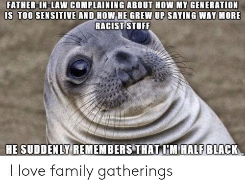 Family, Love, and Black: FATHER-IN-LAW COMPLAINING ABOUT HOW MY GENERATION  IS TOO SEN SITIVE AND HOW HE GREW UP SAYING WAY MORE  RACIST TUFF  HE SUDDENLY REMEMBERS THAT I'M HALF BLACK I love family gatherings
