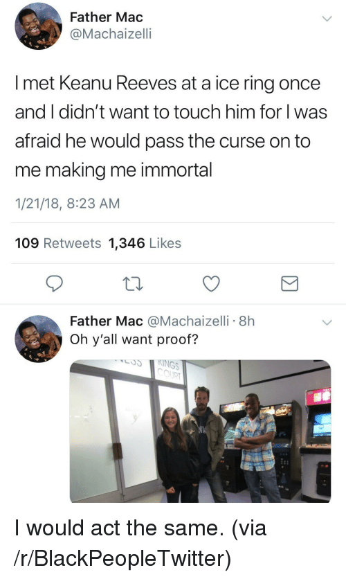 Blackpeopletwitter, Mac, and Keanu Reeves: Father Mac  @Machaizelli  I met Keanu Reeves at a ice ring once  and I didn't want to touch him for l was  afraid he would pass the curse on to  me making me immortal  1/21/18, 8:23 AM  109 Retweets 1,346 Likes  Father Mac @Machaizelli 8h  Oh y'all want proof?  COUR <p>I would act the same. (via /r/BlackPeopleTwitter)</p>