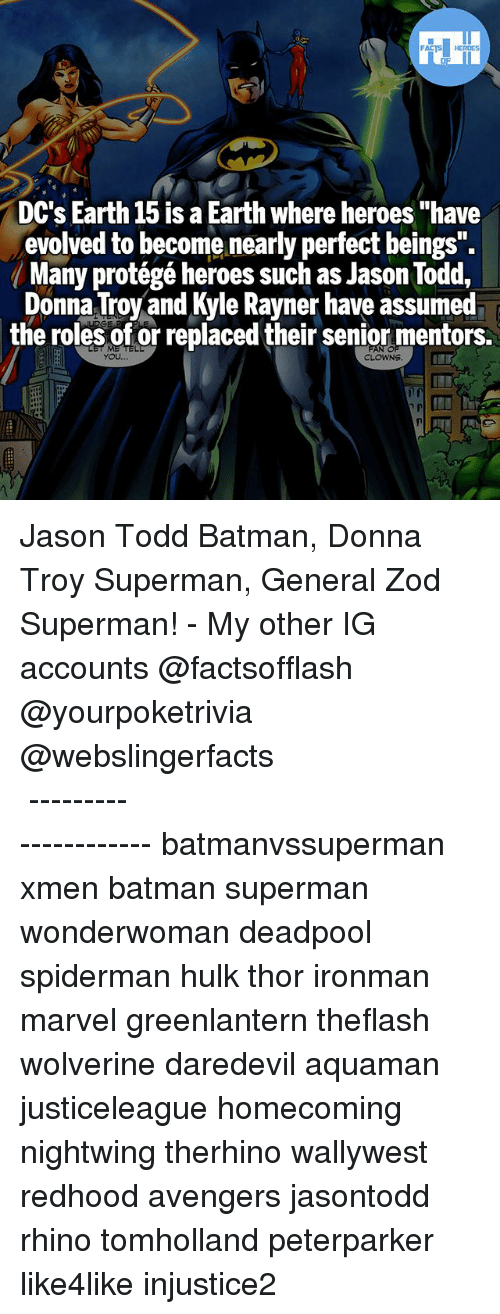 """seniority: FATSHERDES  DC's Earth 15 is a Earth where heroes """"have  evolved to become nearly perfect beings  ( Many protégé heroes such as Jason Todd.  Donna Troy and Kyle Rayner have assumed  the roles of or replaced their senior mentors.  YOU Jason Todd Batman, Donna Troy Superman, General Zod Superman! - My other IG accounts @factsofflash @yourpoketrivia @webslingerfacts ⠀⠀⠀⠀⠀⠀⠀⠀⠀⠀⠀⠀⠀⠀⠀⠀⠀⠀⠀⠀⠀⠀⠀⠀⠀⠀⠀⠀⠀⠀⠀⠀⠀⠀⠀⠀ ⠀⠀--------------------- batmanvssuperman xmen batman superman wonderwoman deadpool spiderman hulk thor ironman marvel greenlantern theflash wolverine daredevil aquaman justiceleague homecoming nightwing therhino wallywest redhood avengers jasontodd rhino tomholland peterparker like4like injustice2"""