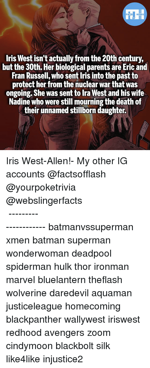 Iris: FATSHERDES  Iris West isn't actually from the 20th century,  but the 30th. Her biological parents are Eric and  Fran Russell, who sent Iris into the past to  protect her from the nuclear war that was  ongoing. She was sent to Ira West and his wife  Nadine who were still mourning the death of  their unnamed stillborn daughter. Iris West-Allen!- My other IG accounts @factsofflash @yourpoketrivia @webslingerfacts ⠀⠀⠀⠀⠀⠀⠀⠀⠀⠀⠀⠀⠀⠀⠀⠀⠀⠀⠀⠀⠀⠀⠀⠀⠀⠀⠀⠀⠀⠀⠀⠀⠀⠀⠀⠀ ⠀⠀--------------------- batmanvssuperman xmen batman superman wonderwoman deadpool spiderman hulk thor ironman marvel bluelantern theflash wolverine daredevil aquaman justiceleague homecoming blackpanther wallywest iriswest redhood avengers zoom cindymoon blackbolt silk like4like injustice2