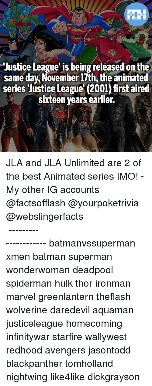 hulking: FATSHERDES  Justice League' is being released on the  same day,November 17th, the animated  series Justice League' (2001) first aired  sixteen years earlier.  /e JLA and JLA Unlimited are 2 of the best Animated series IMO! - My other IG accounts @factsofflash @yourpoketrivia @webslingerfacts ⠀⠀⠀⠀⠀⠀⠀⠀⠀⠀⠀⠀⠀⠀⠀⠀⠀⠀⠀⠀⠀⠀⠀⠀⠀⠀⠀⠀⠀⠀⠀⠀⠀⠀⠀⠀ ⠀⠀--------------------- batmanvssuperman xmen batman superman wonderwoman deadpool spiderman hulk thor ironman marvel greenlantern theflash wolverine daredevil aquaman justiceleague homecoming infinitywar starfire wallywest redhood avengers jasontodd blackpanther tomholland nightwing like4like dickgrayson