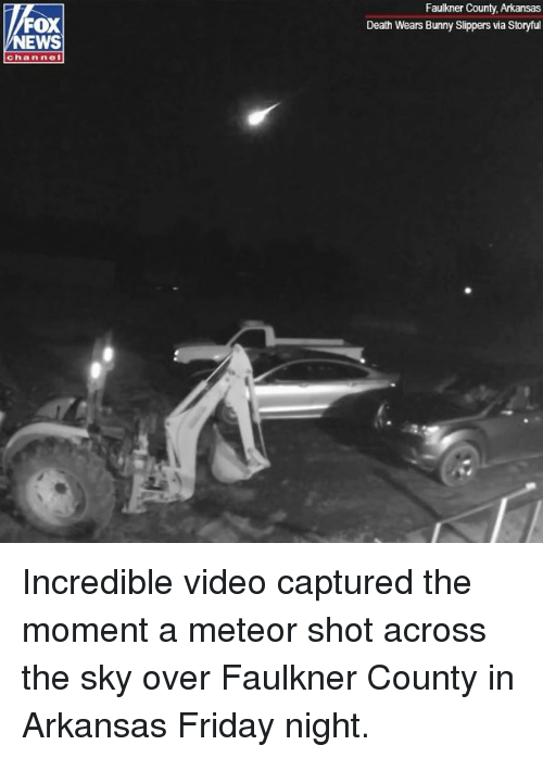 Arkansas: Faulkner County, Arkansas  Death Wears Bunny Slippers via Storyful  FOX  NEWS  channel Incredible video captured the moment a meteor shot across the sky over Faulkner County in Arkansas Friday night.
