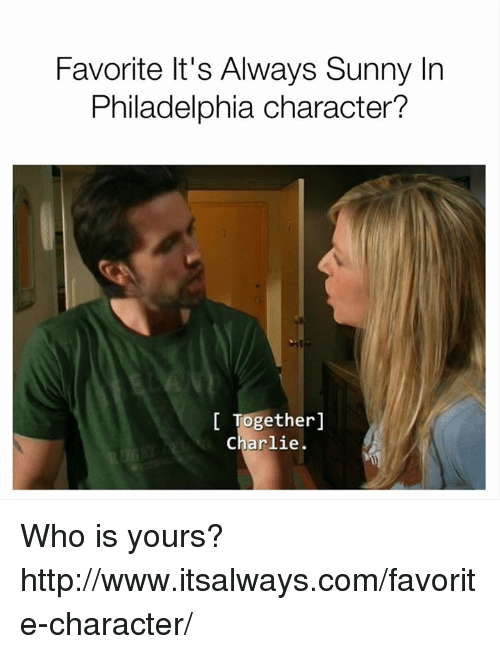 Its Always Sunny In: Favorite It's Always Sunny In  Philadelphia character?  Together  Charlie. Who is yours? http://www.itsalways.com/favorite-character/