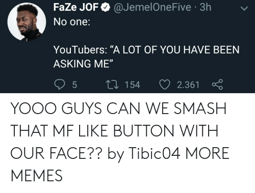 """like button: FaZe JOF @JemelOneFive 3h  No one:  YouTubers: """"A LOT OF YOU HAVE BEEN  ASKING ME""""  5  tl 154 2.361 YOOO GUYS CAN WE SMASH THAT MF LIKE BUTTON WITH OUR FACE?? by Tibic04 MORE MEMES"""