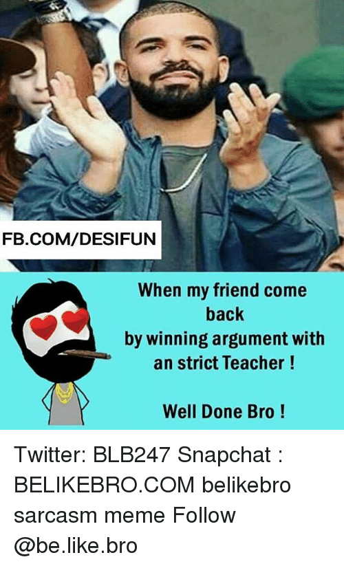 Argumenting: FB.COM/DESIFUN  When my friend come  back  by winning argument with  an strict Teacher!  Well Done Bro! Twitter: BLB247 Snapchat : BELIKEBRO.COM belikebro sarcasm meme Follow @be.like.bro