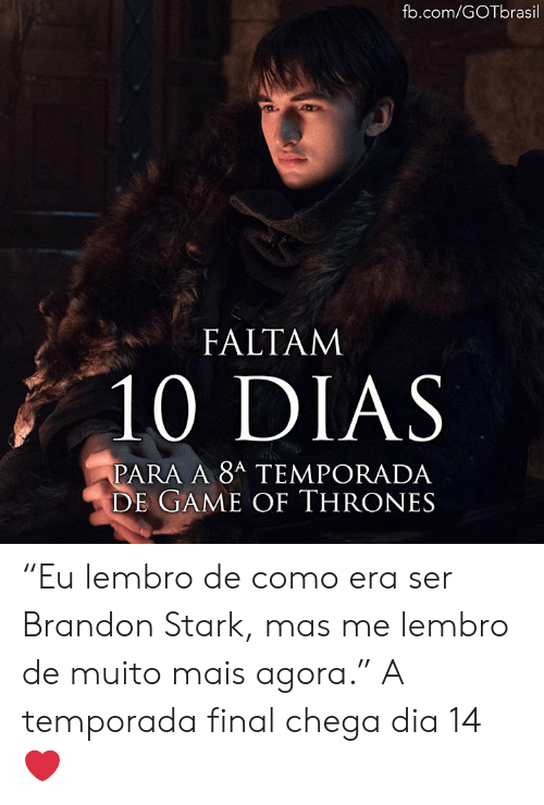 "Game of Thrones, Memes, and fb.com: fb.com/GOTbrasil  FALTAM  10 DIAS  PARA A 8A TEMPORADA  DE GAME OF THRONES ""Eu lembro de como era ser Brandon Stark, mas me lembro de muito mais agora."" A temporada final chega dia 14 ❤️"
