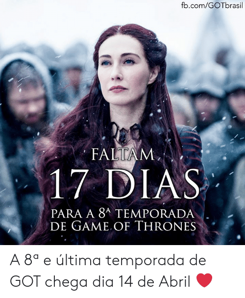 Game of Thrones, Memes, and fb.com: fb.com/GOTbrasil  FALTAM  17 DIAS  PARA A 8A TEMPORADA  DE GAME OF THRONES A 8ª e última temporada de GOT chega dia 14 de Abril ❤️