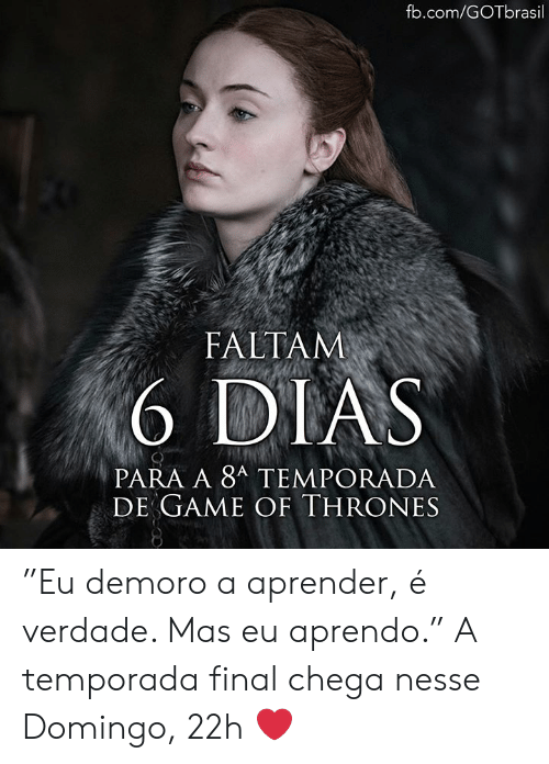 "Game of Thrones, Memes, and fb.com: fb.com/GOTbrasil  FALTAM  6 DIAS  PARA A 8A TEMPORADA  DE GAME OF THRONES ""Eu demoro a aprender, é verdade. Mas eu aprendo."" A temporada final chega nesse Domingo, 22h ❤️"