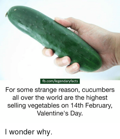 Vegetals: fb.com/legendaryfacts  For some strange reason, cucumbers  all over the world are the highest  selling vegetables on 14th February,  Valentine's Day. I wonder why.