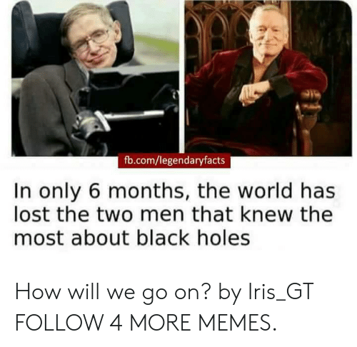 Iris: fb.com/legendaryfacts  In only 6 months, the world has  lost the two men that knew the  most about black holes How will we go on? by Iris_GT FOLLOW 4 MORE MEMES.