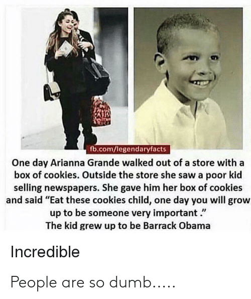 """Cookies, Dumb, and Obama: fb.com/legendaryfacts  One day Arianna Grande walked out of a store with a  box of cookies. Outside the store she saw a poor kid  selling newspapers. She gave him her box of cookies  and said """"Eat these cookies child, one day you will grow  up to be someone very important.""""  The kid grew up to be Barrack Obama  Incredible People are so dumb....."""