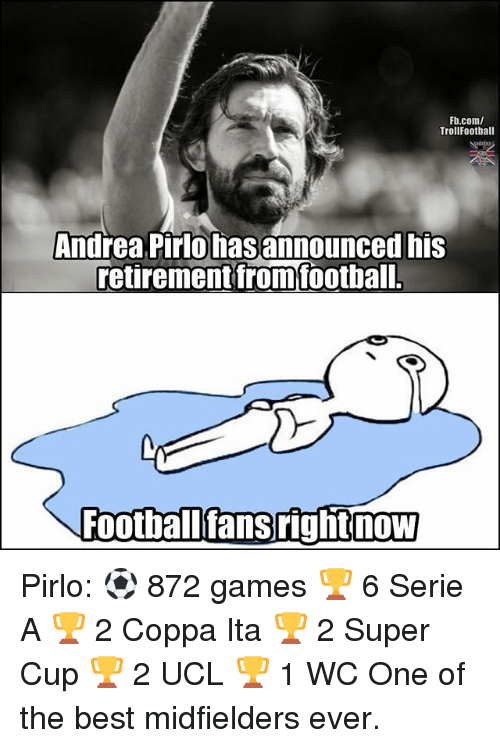 pirlo: Fb.com/  TrollFootball  Andrea Pirlo has announced his  retirement fromfoothal  Footballfansrightnow Pirlo: ⚽ 872 games 🏆 6 Serie A 🏆 2 Coppa Ita 🏆 2 Super Cup 🏆 2 UCL 🏆 1 WC One of the best midfielders ever.
