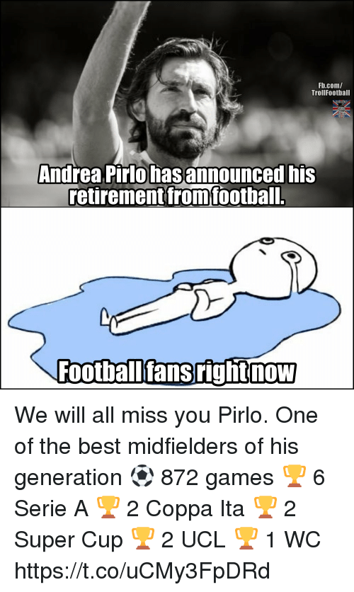pirlo: Fb.com/  TrollFootball  Andrea Pirlo hasannounced his  retirement fromfootball.  Footballfansrightnow We will all miss you Pirlo. One of the best midfielders of his generation ⚽ 872 games 🏆 6 Serie A 🏆 2 Coppa Ita 🏆 2 Super Cup 🏆 2 UCL 🏆 1 WC https://t.co/uCMy3FpDRd