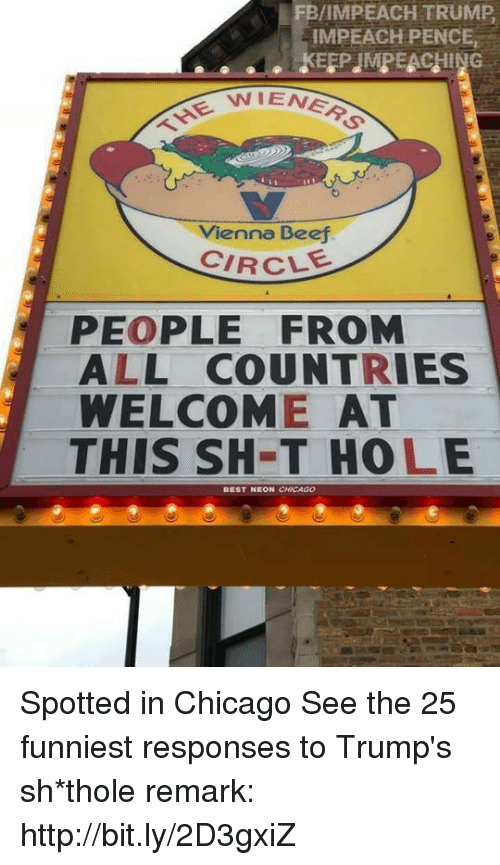 eon: FB/IMPEACH TRUMP  IMPEACH PENCE,  NIENER  THE W  Vienna Beej  CIRCLE  PEOPLE FROM  ALL COUNTRIES  WELCOME AT  THIS SH-T HOLE  EON CHICAGO Spotted in Chicago  See the 25 funniest responses to Trump's sh*thole remark: http://bit.ly/2D3gxiZ