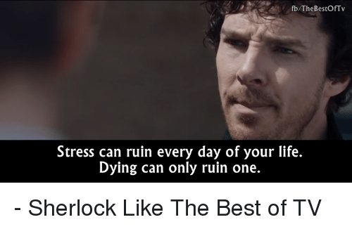 Sherlocking: fb/The BestOfTv  Stress can ruin every day of your life.  Dying can only ruin one. - Sherlock  Like The Best of TV