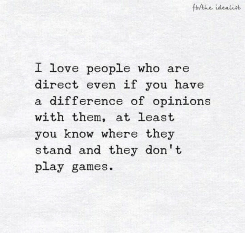 dont-play: fb/the idealist  I love people who are  direct even if you have  a difference of opinions  with them, at least  you know where they  stand and they don't  play games.