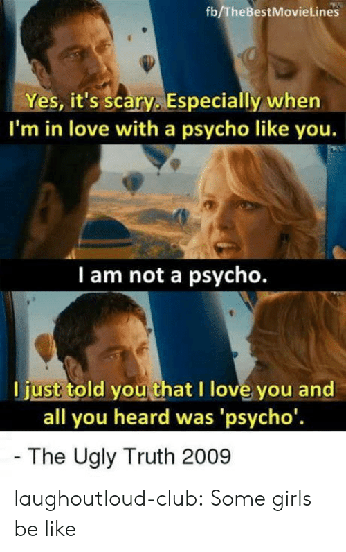 some girls: fb/TheBestMovieLines  Yes, it's scary. Especially when  I'm in love with a psycho like you.  I am not a psycho.  l just told you that I love you and  all you heard was 'psycho'  The Ugly Truth 2009 laughoutloud-club:  Some girls be like
