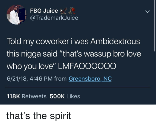 "Fbg: FBG Juice *  @TrademarkJuice  Told my coworker i was Ambidextrous  this nigga said ""that's wassup bro love  who you love"" LMFAO0000o  6/21/18, 4:46 PM from Greensboro, NO  118K Retweets 500K Likes that's the spirit"