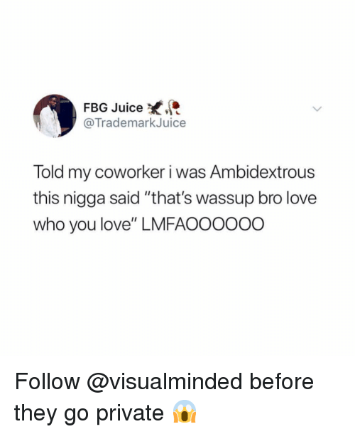 """Juice, Love, and Girl Memes: FBG Juice  @TrademarkJuice  Told my coworker i was Ambidextrous  this nigga said """"that's wassup bro love  who you love"""" LMFAOOOooO Follow @visualminded before they go private 😱"""