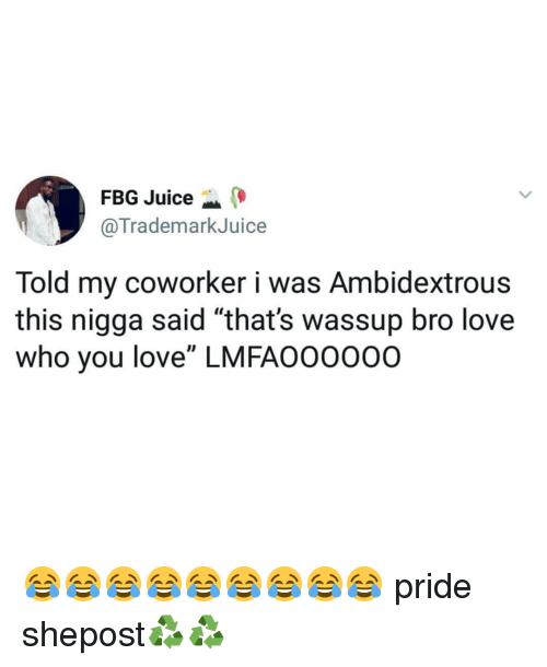"""Juice, Love, and Memes: FBG Juice  @TrademarkJuice  Told my coworker i was Ambidextrous  this nigga said """"that's wassup bro love  who you love"""" LMFAO0000O 😂😂😂😂😂😂😂😂😂 pride shepost♻♻"""
